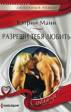 Кэтрин Манн - Разреши тебя любить