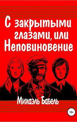 Михаэль Бабель - С закрытыми глазами, или Неповиновение