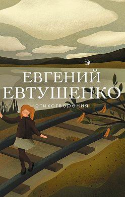 Евгений Евтушенко - Стихотворения