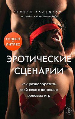 Елена Галецкая - Эротические сценарии. Как разнообразить свой секс с помощью ролевых игр