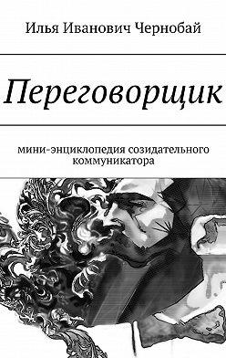 Илья Чернобай - Переговорщик. Мини-энциклопедия созидательного коммуникатора