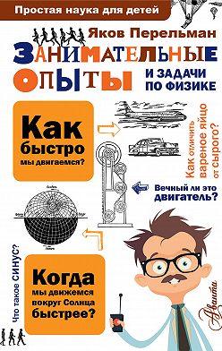 Яков Перельман - Занимательные опыты и задачи по физике