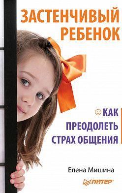 Елена Мишина - Застенчивый ребенок. Как преодолеть страх общения