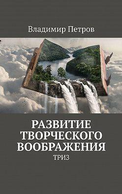 Владимир Петров - Развитие творческого воображения. ТРИЗ