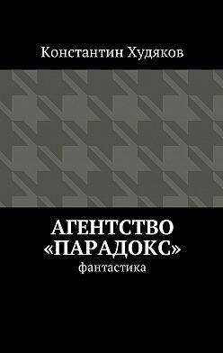 Константин Худяков - Агентство «Парадокс». Фантастика