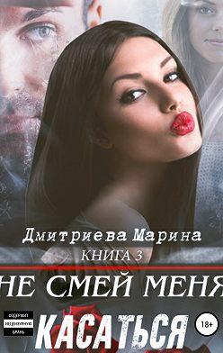 Марина Дмитриева - Не смей меня касаться. Книга 3