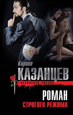 Кирилл Казанцев - Роман строгого режима