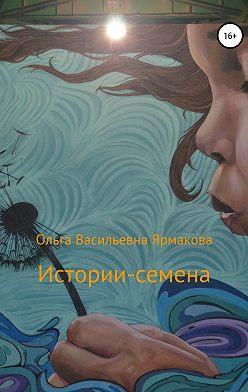 Ольга Ярмакова - Истории-семена