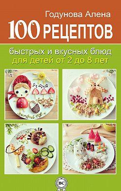 Алена Годунова - 100 рецептов быстрых и вкусных блюд для детей от 2 до 8 лет