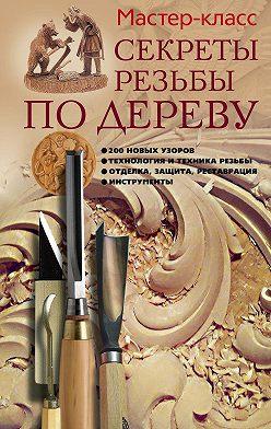 Галина Серикова - Секреты резьбы по дереву