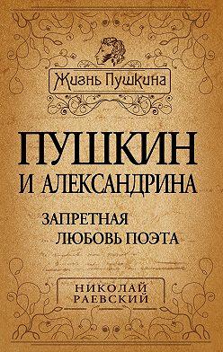 Николай Раевский - Пушкин и Александрина. Запретная любовь поэта
