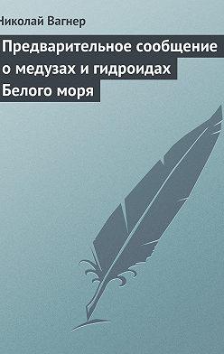 Николай Вагнер - Предварительное сообщение омедузах игидроидах Белого моря