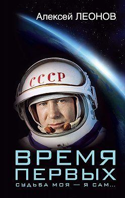 Алексей Леонов - Время первых. Судьба моя – я сам…