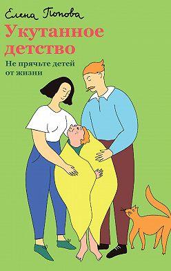 Елена Попова - Укутанное детство. Не прячьте детей от жизни