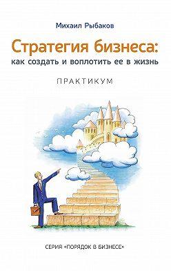 Михаил Рыбаков - Стратегия бизнеса: как создать и воплотить ее в жизнь с активным участием команды. Практикум