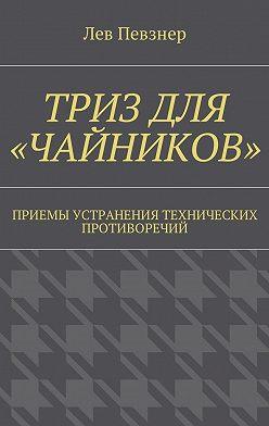 Лев Певзнер - ТРИЗ для «чайников». Приемы устранения технических противоречий