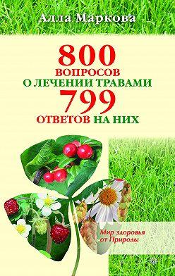 Алла Маркова - 800 вопросов о лечении травами и 799 ответов на них