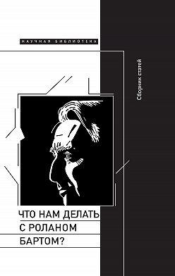 Сборник статей - Что нам делать с Роланом Бартом? Материалы международной конференции, Санкт-Петербург, декабрь 2015 года