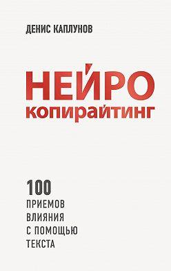Денис Каплунов - Нейрокопирайтинг. 100 приёмов влияния с помощью текста