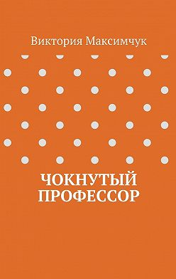 Виктория Максимчук - Чокнутый профессор