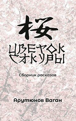 Ваган Арутюнов - Цветок сакуры. Сборник рассказов