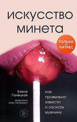 Елена Галецкая - Искусство минета. Как правильно завести и ласкать мужчину