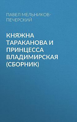 Павел Мельников-Печерский - Княжна Тараканова и принцесса Владимирская (сборник)