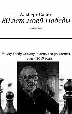 Альберт Савин - 80лет моей Победы. 1939—2019