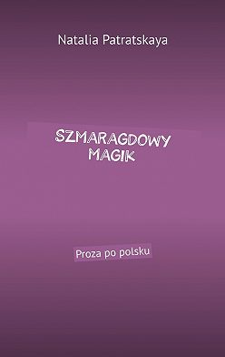 Natalia Patratskaya - Szmaragdowy magik. Proza po polsku