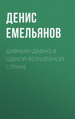 Денис Емельянов - Давным-давно в одной волшебной стране