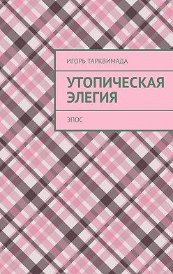 Игорь Тарквимада - Утопическая элегия. Эпос