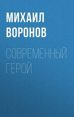 Михаил Воронов - Современный герой