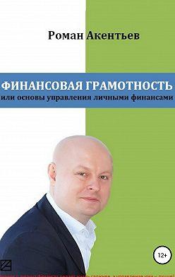 Роман Акентьев - Финансовая грамотность, или Основы управления личными финансами