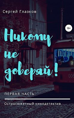 Сергей Глазков - Никому не доверяй!