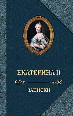 Екатерина Великая - Записки