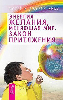 Эстер и Джерри Хикс - Энергия желания, меняющая мир. Закон Притяжения