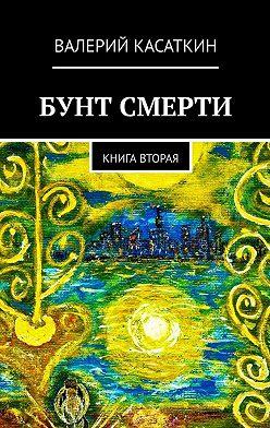 Валерий Касаткин - Бунт смерти. Книга вторая