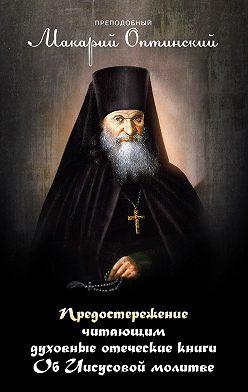 Макарий Оптинский - Предостережение читающим духовные книги. Об Иисусовой молитве.