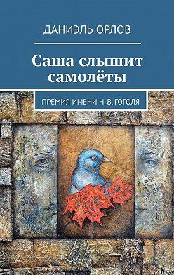 Даниэль Орлов - Саша слышит самолёты. Премияимени Н.В.Гоголя