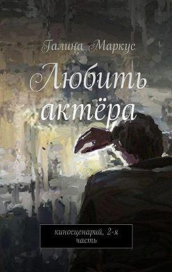 Галина Маркус - Любить актёра. Киносценарий, 2-ячасть