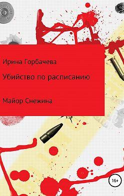 Ирина Горбачева - Убийство по расписанию