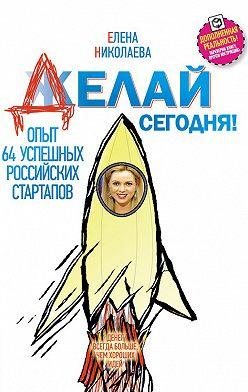 Елена Николаева - Делай сегодня! Опыт 64 успешных российских стартапов