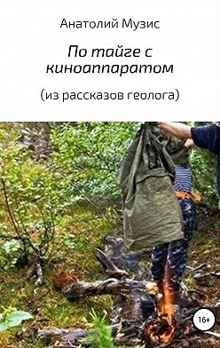Анатолий Музис - По тайге с киноаппаратом (из рассказов геолога)