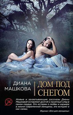 Диана Машкова - Дом под снегом (сборник)