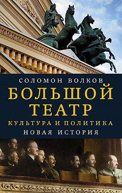 Соломон Волков - Большой театр. Культура и политика. Новая история