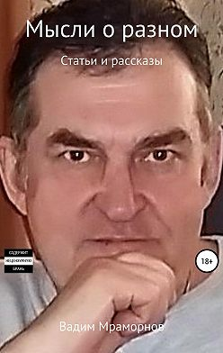 Вадим Мраморнов - Мысли о разном. Статьи и рассказы