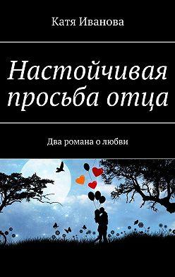 Катя Иванова - Настойчивая просьбаотца. Два романа олюбви