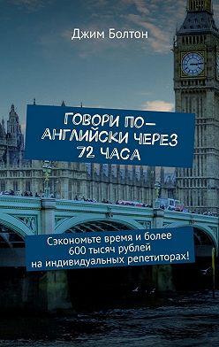 Джим Болтон - Говори по-английски через 72часа. Сэкономьте время иболее 600тысяч рублей наиндивидуальных репетиторах!