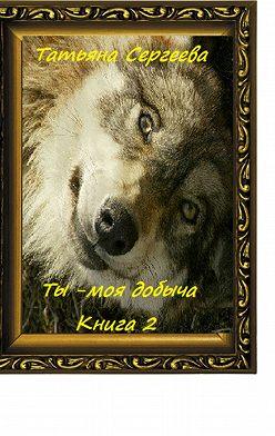 Татьяна Сергеева - Ты – моя добыча. Книга 2