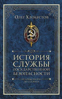 Олег Хлобустов - История службы государственной безопасности. От Александра I до Сталина